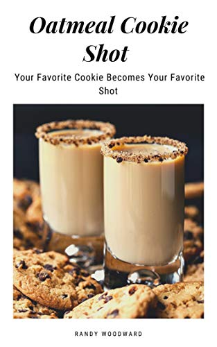 Oatmeal Cookie Shot - Your Favorite Cookie Becomes Your Favorite Shot (English Edition)