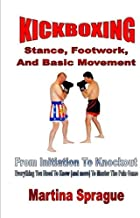 Kickboxing: Stance, Footwork, And Basic Movement: From Initiation To Knockout: Everything You Need To Know (and more) To Master The Pain Game (Kickboxing: From Initiation To Knockout)