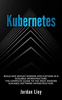 Kubernetes: Build and Deploy Modern Applications in a Scalable Infrastructure. The Complete Guide to the Most Modern Scalable Software Infrastructure. (Docker & Kubernetes Book 2) by [Jordan Lioy]