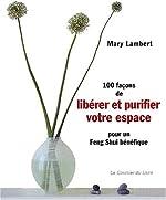 100 Façons de libérer et purifier votre espace pour un feng shui bénéfique de Mary Lambert