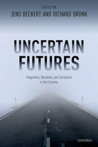 Beckert, J: Uncertain Futures: Imaginaries, Narratives, and Calculation in the Economy