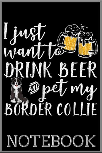 Notebook: I Just Want To Drink Beer And Pet My Border Collie Dog Lover 100 page 6x9 inch