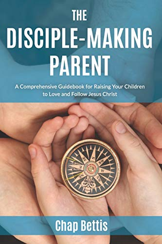 Disciple-Making Parent, The: A Comprehensive Guidebook for Raising Your Children to Love and Follow Jesus Christ