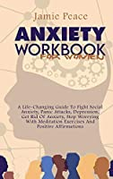 Anxiety Workbook for Women: A Life-Changing Guide To Fight Social Anxiety, Panic Attacks, Depression, Get Rid Of Anxiety, Stop Worrying With Meditation Exercises And Positive Affirmations