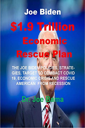 Joe Biden $1.9 Trillion Economic Rescue Plan: THE JOE BIDEN POLICIES, STRATEGIES, TARGET TO COMBACT COVID 19/OTHER CRISIS AND RESCUE AMERICAN ECONOMIC FROM RECESSION (English Edition)