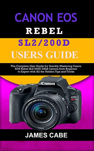 Canon EOS Rebel SL2/200D Users Guide : The Complete User Guide for Quickly Mastering Canon EOS Rebel SL2/200D DSLR camera from Beginner to Expert with All the Hidden Tips and Tricks (English Edition)