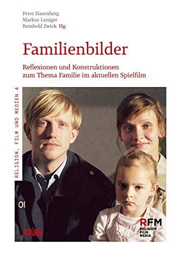 Familienbilder: Reflexionen und Konstruktionen zum Thema Familie im aktuellen Spielfilm (Religion, Film und Medien 4)