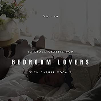 Bedroom Lovers - Laidback Classic Pop With Casual Vocals, Vol. 50