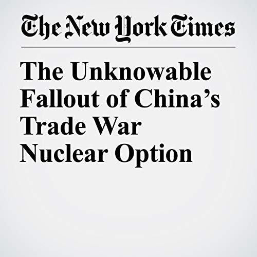 The Unknowable Fallout of China's Trade War Nuclear Option audiobook cover art