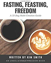 Fasting, Feasting, Freedom: A 33-Day Habit Creation Guide (Unbelievable Freedom Workbooks)