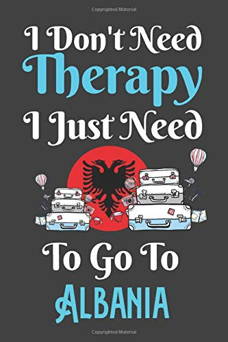 I Don't Need Therapy I Just Need To Go To Albania: Albania Travel Notebook | Albania Vacation Journal | Diary And Logbook Gift | To Do Lists | Outfit ... More  | 6x 9 (15.24 x 22.86 cm) 120 Pages