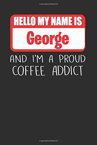 Hello My Name Is George And I'm A Proud Coffee Addict: Lined Notebooks