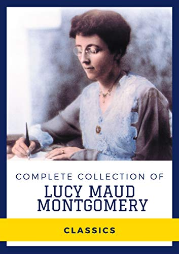 Complete Collection of Lucy Maud Montgomery (Annotated): Collection Includes Anne Of Green Gables, Anne Of The Island, Chronicles of Avonlea, Rainbow Valley, And More by [Lucy  Maud Montgomery]