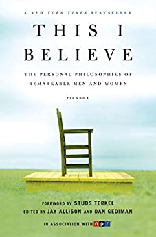 This I Believe: The Personal Philosophies of Remarkable Men and Women (This I Believe Series Book 1) by [Dan Gediman, Jay Allison, Studs Terkel]