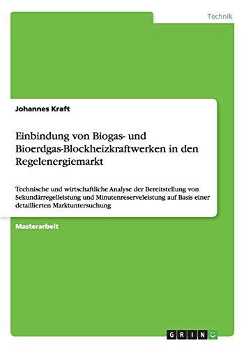 Einbindung von Biogas- und Bioerdgas-Blockheizkraftwerken in den Regelenergiemarkt: Technische und wirtschaftliche Analyse der Bereitstellung von ... Basis einer detaillierten Marktuntersuchung