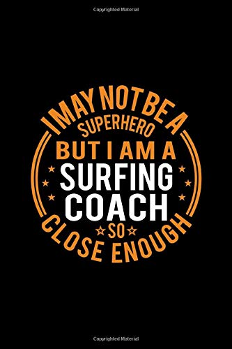 I May Not Be A Superhero But I'm A Surfing Coach So Close Enough: Lined Journal, 120 Pages, 6x9 Sizes, Funny Surfing Coach Notebook Gift for Team Coaches