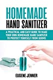 Homemade Hand Sanitizer: A Practical and Easy Guide to Make Your Own Homemade Hand Sanitizer to Protect Yourself from Germs