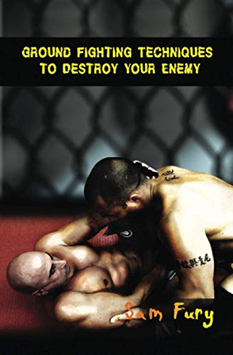 Ground Fighting Techniques to Destroy Your Enemy: Street Based Ground Fighting, Brazilian Jiu Jitsu, and Mixed Marital Arts Fighting Techniques: ... Fighting Techniques (Self-Defense, Band 3)