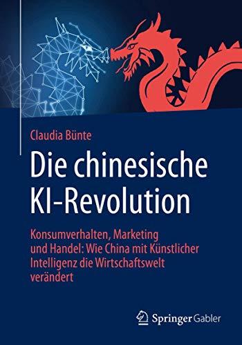 Die chinesische KI-Revolution: Konsumverhalten, Marketing und Handel: Wie China mit Künstlicher Intelligenz die Wirtschaftswelt verändert