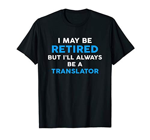 I May Be Retired But I'll Always Be A TRANSLATOR T-Shirt T-Shirt