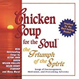 Chicken Soup For The Soul: The Triumph Of The Spirit - Songs Of Encouragement And Motivation And Overcoming Adversity