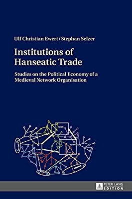 Institutions of Hanseatic Trade: Studies on the Political Economy of a Medieval Network Organisation
