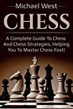 Chess: A Complete Guide To Chess And Chess Strategies, Helping You To Master Chess Fast!-West, Michael