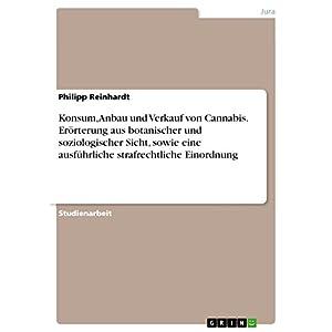 Konsum, Anbau und Verkauf von Cannabis. Erörterung aus botanischer und soziologischer Sicht, sowie eine ausführliche strafrechtliche Einordnung