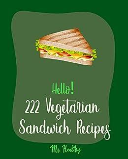 Hello! 222 Vegetarian Sandwich Recipes: Best Vegetarian Sandwich Cookbook Ever For Beginners [Veggie Burger Cookbook, Egg Salad Recipes, Green Veggie Cookbook, Healthy Salad Dressing Recipe] [Book 1]