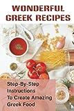 Wonderful Greek Recipes: Step-By-Step Instructions To Create Amazing Greek Food: Wonderful Greek Recipes For Family