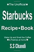The Unofficial Starbucks Recipe Book: Wake Up and Smell the Coffee & Pastries: Wake Up and Smell the Coffee & Pastries at Home (Volume 1)