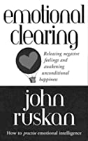 Emotional Clearing: Releasing Negative Feelings and Awakening Unconditional Happiness by John Ruskan(1998-04-02)
