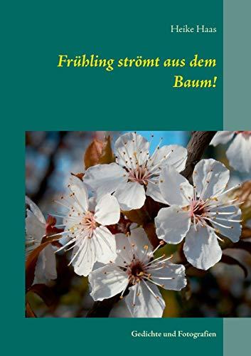 Frühling strömt aus dem Baum!: Gedichte und Fotografien