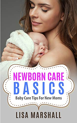 Newborn Care Basics: Baby Care Tips For New Moms (Positive Parenting)