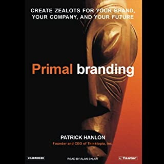 Primal Branding     Create Zealots for Your Brand, Your Company, and Your Future              Written by:                                                                                                                                 Patrick Hanlon                               Narrated by:                                                                                                                                 Alan Sklar                      Length: 7 hrs and 50 mins     4 ratings     Overall 4.8