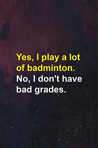 Yes, I Play A Lot Of badminton. No, I Don't Have Bad Grades.: Badminton Notebook Journal Composition Blank Lined Diary Notepad 120 Pages Paperback Dark Purple