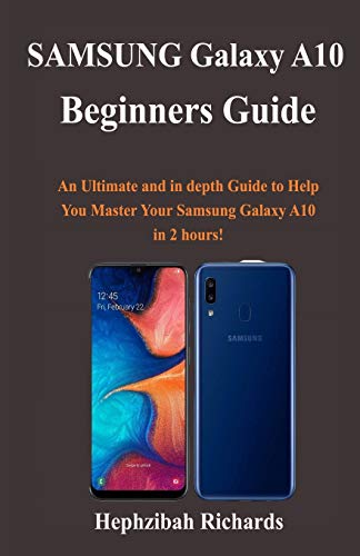 Samsung Galaxy A10 Beginners Guide: An Ultimate and in depth Guide to Help You Master Your Samsung Galaxy A10 in 2 hours!