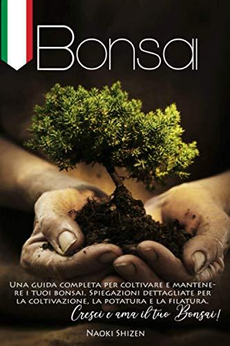 Bonsai: Una guida completa per coltivare e mantenere i tuoi bonsai. Spiegazioni dettagliate per la coltivazione, la potatura e la filatura. Cresci e ama il tuo Bonsai!