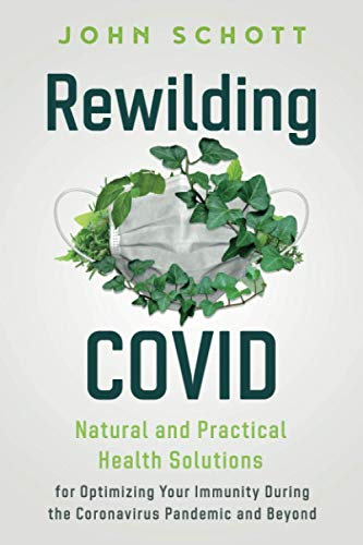 Rewilding COVID: Natural and Practical Health Solutions for Optimizing Your Immunity During the Coronavirus Pandemic and Beyond