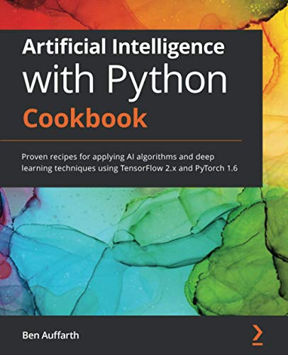 Artificial Intelligence with Python Cookbook: Proven recipes for applying AI algorithms and deep learning techniques using TensorFlow 2.x and PyTorch 1.6