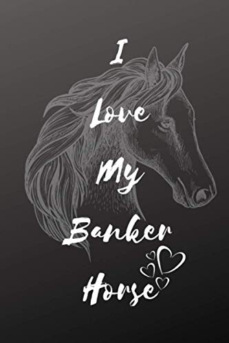 I Love My Banker Horse Notebook For Horse Lovers: Composition Notebook 6x9' Blank Lined Journal