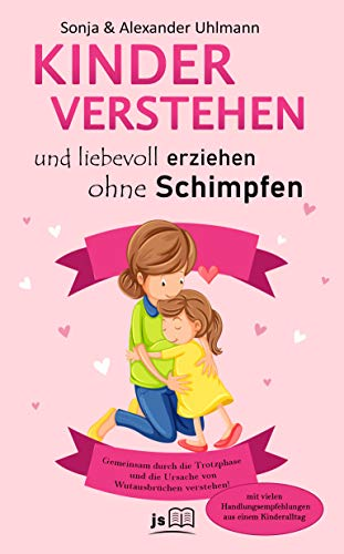 Kinder verstehen und gemeinsam durch die Trotzphase: Liebevoll und konsequent...