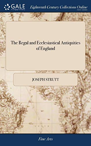 The Regal and Ecclesiastical Antiquities of England: Containing the Representations of All the English Monarchs, from Edward the Confessor to Henry ... Illuminated Manuscripts. by Joseph Strutt
