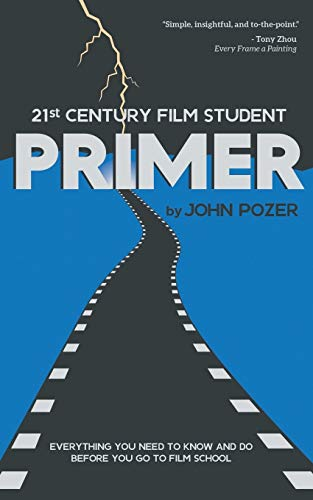 21st Century Film Student PRIMER: Everything You Need to Know and Do Before You Go to Film School