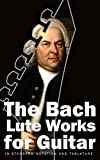 The Bach Lute Works for Guitar: In Standard Notation and Tablature (Bach for Guitar Book 3)