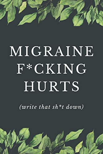Migraine F*cking Hurts - Write That Sh*t Down: Headache Pain Daily Tracker to Log Migraine Triggers, Severity, Duration, Relief, Attacks, Symptoms and ... Headache or Migraine Management and Treatment