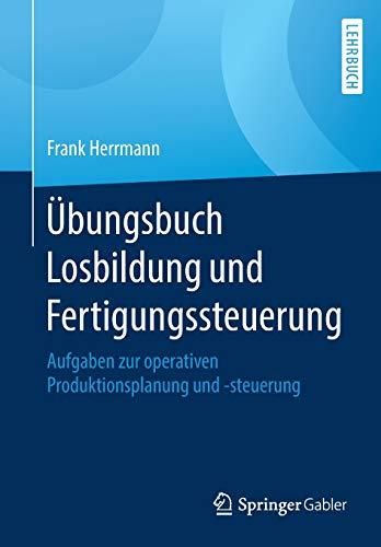 Übungsbuch Losbildung und Fertigungssteuerung: Aufgaben zur operativen Produktionsplanung und -steuerung