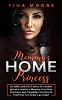 Mommy's Home, Princess: An ABDL and MDLG story of a middle girl who needed a Mommy more than she knew, and the perfect Mommy to teach her how to be a good girl
