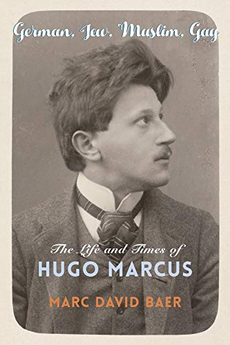Baer, M: German, Jew, Muslim, Gay: The Life and Times of Hugo Marcus (Religion, Culture, and Public Life, Band 42)