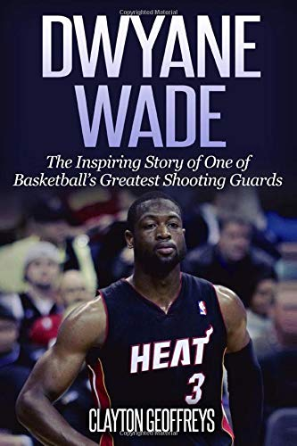 Dwyane Wade: The Inspiring Story of One of Basketball's Greatest Shooting Guards (Basketball Biography Books)